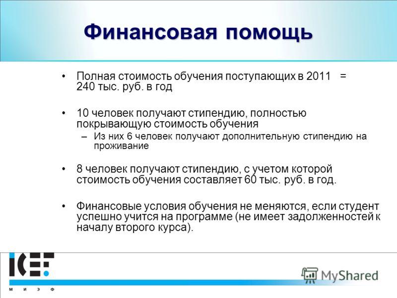 Финансовая помощь Полная стоимость обучения поступающих в 2011 = 240 тыс. руб. в год 10 человек получают стипендию, полностью покрывающую стоимость обучения –Из них 6 человек получают дополнительную стипендию на проживание 8 человек получают стипенди