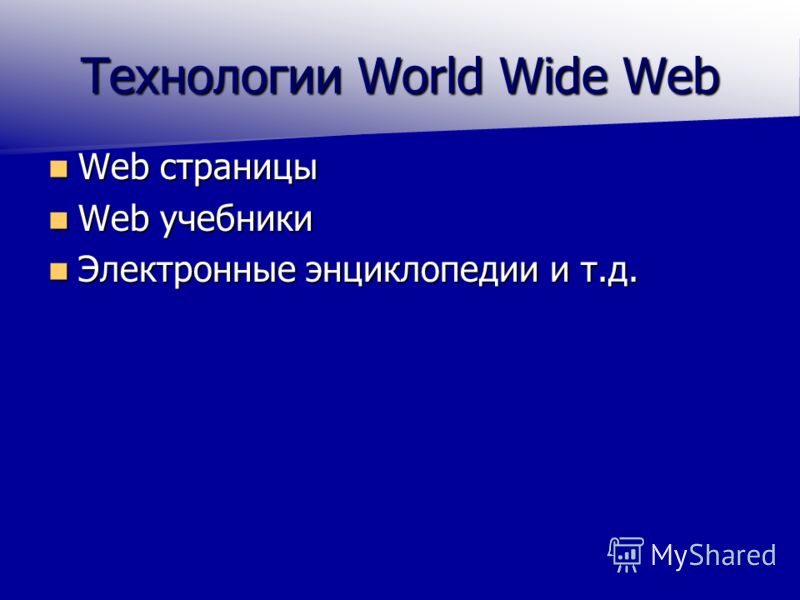 Технологии World Wide Web Web страницы Web страницы Web учебники Web учебники Электронные энциклопедии и т.д. Электронные энциклопедии и т.д.