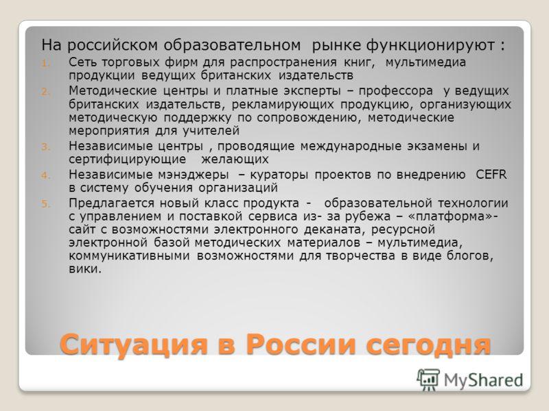 Ситуация в России сегодня На российском образовательном рынке функционируют : 1. Сеть торговых фирм для распространения книг, мультимедиа продукции ведущих британских издательств 2. Методические центры и платные эксперты – профессора у ведущих британ
