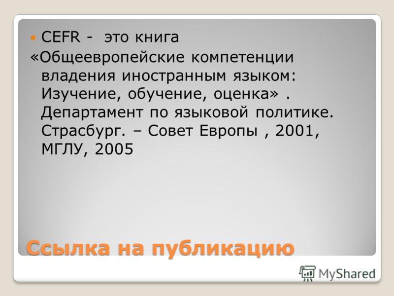 Ссылка на публикацию CEFR - это книга «Общеевропейские компетенции владения иностранным языком: Изучение, обучение, оценка». Департамент по языковой политике. Страсбург. – Совет Европы, 2001, МГЛУ, 2005