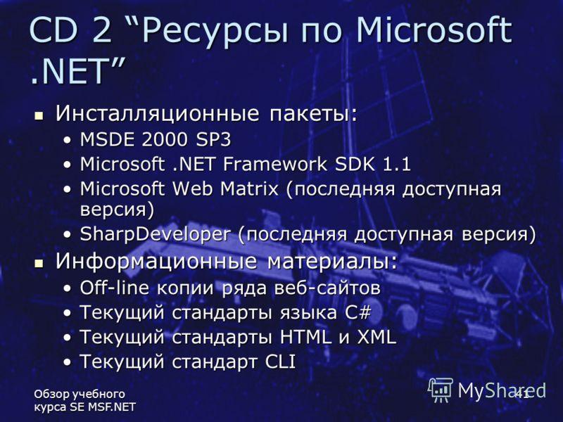 Обзор учебного курса SE MSF.NET 41 CD 2 Ресурсы по Microsoft.NET Инсталляционные пакеты: Инсталляционные пакеты: MSDE 2000 SP3MSDE 2000 SP3 Microsoft.NET Framework SDK 1.1Microsoft.NET Framework SDK 1.1 Microsoft Web Matrix (последняя доступная верси