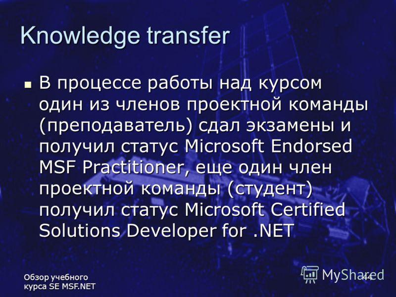 Обзор учебного курса SE MSF.NET 44 Knowledge transfer В процессе работы над курсом один из членов проектной команды (преподаватель) сдал экзамены и получил статус Microsoft Endorsed MSF Practitioner, еще один член проектной команды (студент) получил