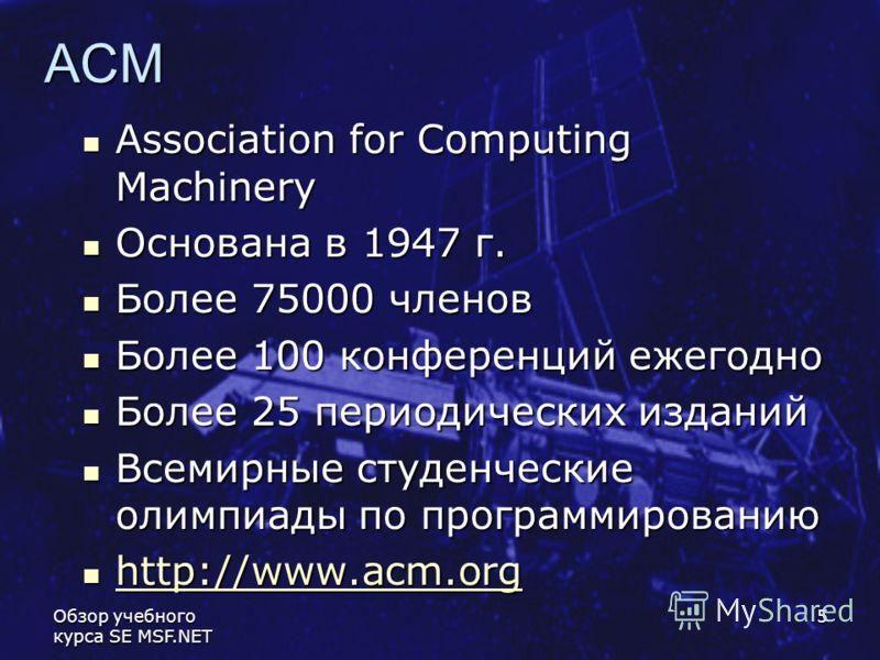 Обзор учебного курса SE MSF.NET 5 ACM Association for Computing Machinery Association for Computing Machinery Основана в 1947 г. Основана в 1947 г. Более 75000 членов Более 75000 членов Более 100 конференций ежегодно Более 100 конференций ежегодно Бо
