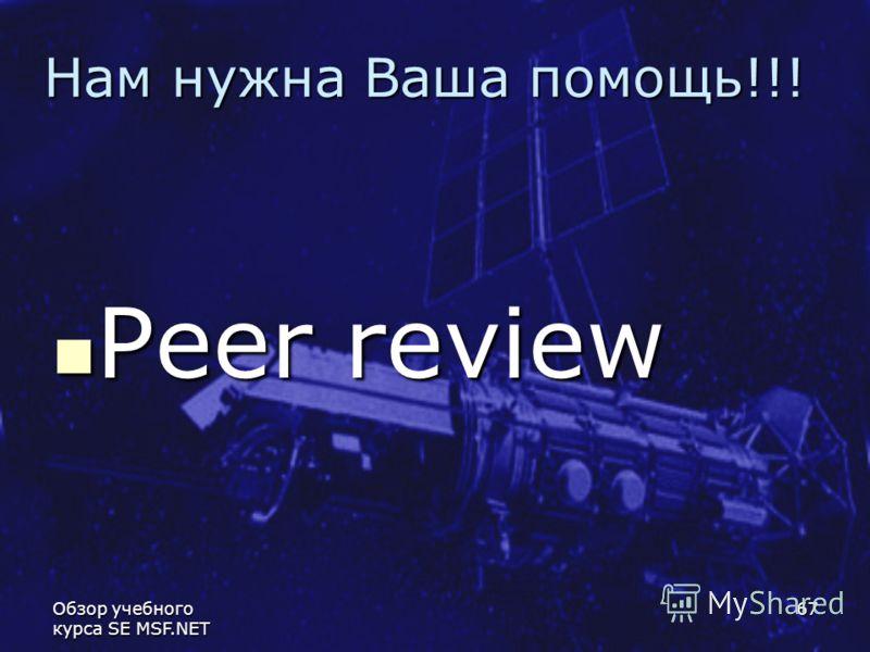 Обзор учебного курса SE MSF.NET 67 Нам нужна Ваша помощь!!! Peer review Peer review