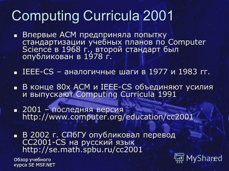 Обзор учебного курса SE MSF.NET 7 Computing Curricula 2001 Впервые АСМ предприняла попытку стандартизации учебных планов по Computer Science в 1968 г., второй стандарт был опубликован в 1978 г. Впервые АСМ предприняла попытку стандартизации учебных п