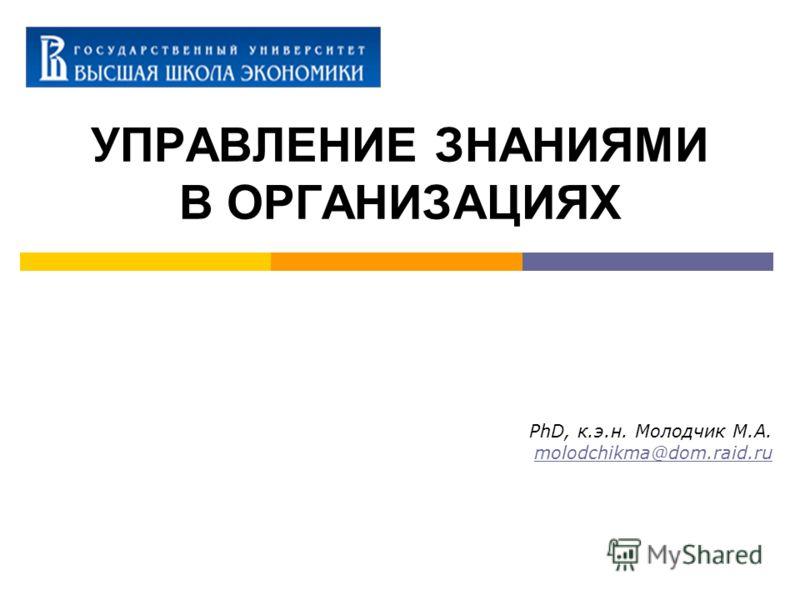 УПРАВЛЕНИЕ ЗНАНИЯМИ В ОРГАНИЗАЦИЯХ PhD, к.э.н. Молодчик М.А. molodchikma@dom.raid.ru
