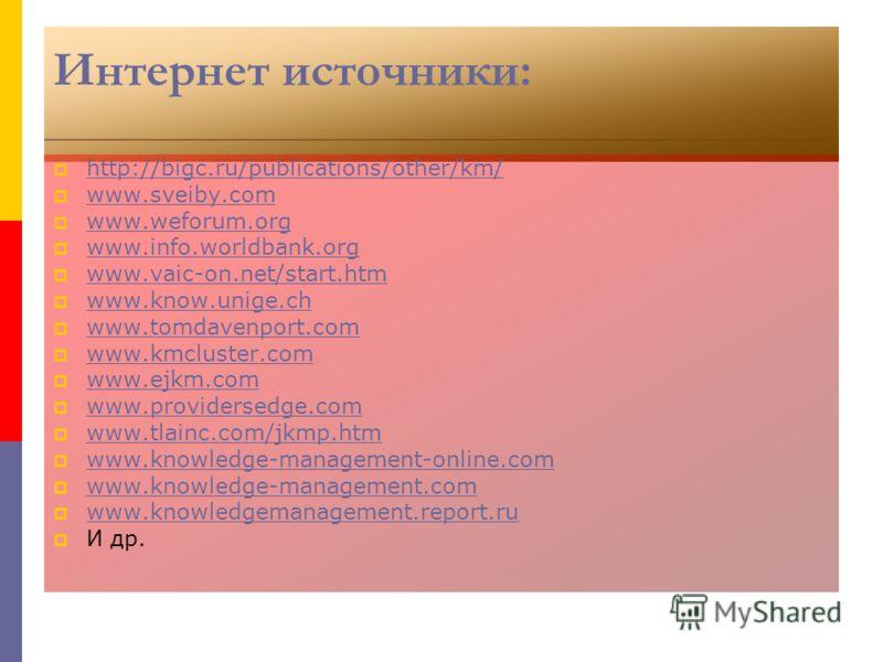 Интернет источники: http://bigc.ru/publications/other/km/ www.sveiby.com www.weforum.org www.info.worldbank.org www.vaic-on.net/start.htm www.know.unige.ch www.tomdavenport.com www.kmcluster.com www.ejkm.com www.providersedge.com www.tlainc.com/jkmp.
