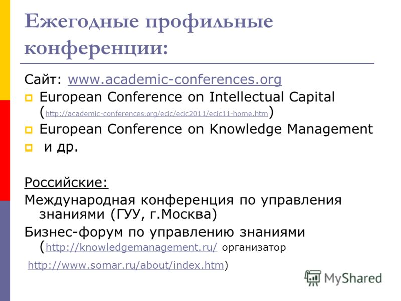 Ежегодные профильные конференции: Сайт: www.academic-conferences.orgwww.academic-conferences.org European Conference on Intellectual Capital ( http://academic-conferences.org/ecic/ecic2011/ecic11-home.htm ) http://academic-conferences.org/ecic/ecic20