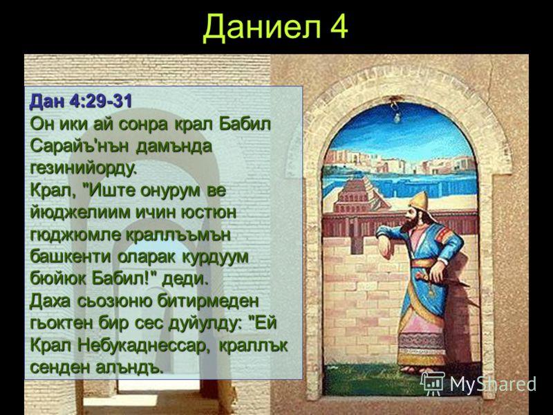 Даниел 4 Дан 4:29-31 Он ики ай сонра крал Бабил Сарайъ'нън дамънда гезинийорду. Крал,