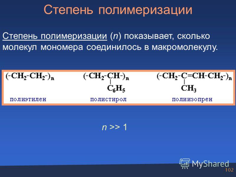 102 Степень полимеризации Степень полимеризации (n) показывает, сколько молекул мономера соединилось в макромолекулу. n >> 1
