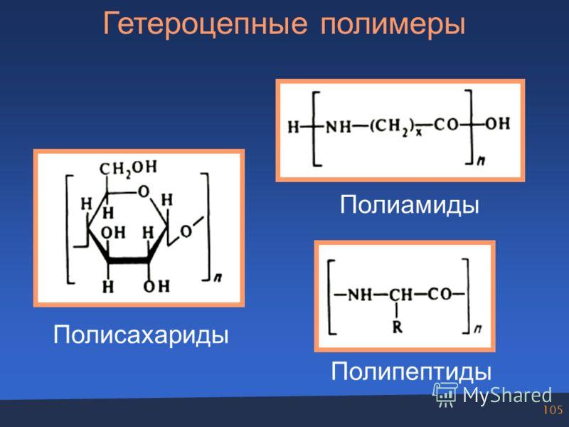 105 Гетероцепные полимеры Полисахариды Полиамиды Полипептиды