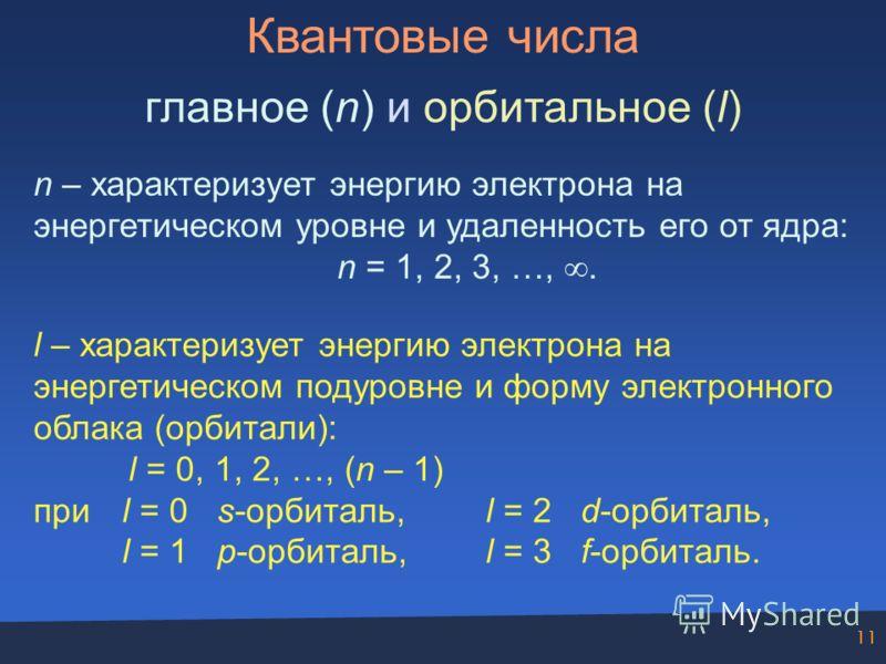 11 Квантовые числа главное (n) и орбитальное (l) n – характеризует энергию электрона на энергетическом уровне и удаленность его от ядра: n = 1, 2, 3, …,. l – характеризует энергию электрона на энергетическом подуровне и форму электронного облака (орб
