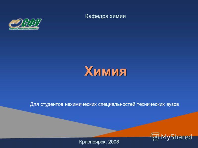 Красноярск, 2008 Кафедра химииХимия Для студентов нехимических специальностей технических вузов