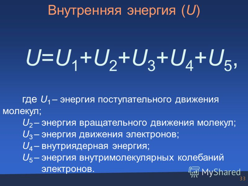 33 Внутренняя энергия (U) U=U1+U2+U3+U4+U5,U=U1+U2+U3+U4+U5, где U 1 – энергия поступательного движения молекул; U 2 –энергия вращательного движения молекул; U 3 –энергия движения электронов; U 4 –внутриядерная энергия; U 5 –энергия внутримолекулярны