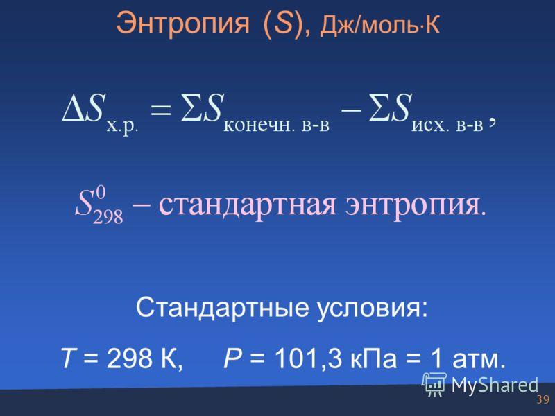 39 Энтропия (S), Дж/моль К Стандартные условия: T = 298 К, P = 101,3 кПа = 1 атм.