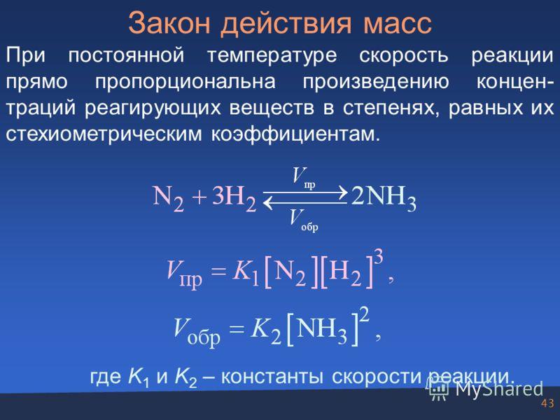 43 Закон действия масс При постоянной температуре скорость реакции прямо пропорциональна произведению концен- траций реагирующих веществ в степенях, равных их стехиометрическим коэффициентам. где K 1 и K 2 – константы скорости реакции.