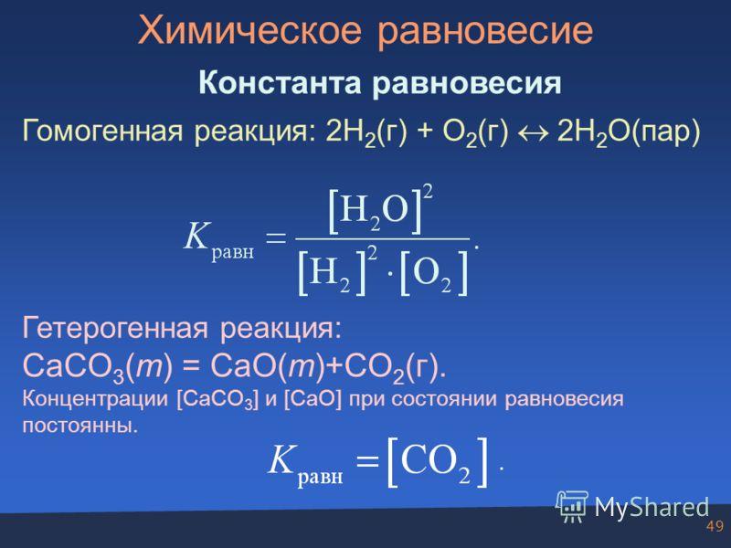49 Химическое равновесие Константа равновесия Гомогенная реакция: 2H 2 (г) + O 2 (г) 2H 2 O(пар) Гетерогенная реакция: CaCO 3 (т) = CaO(т)+CO 2 (г). Концентрации [CaCO 3 ] и [CaO] при состоянии равновесия постоянны..