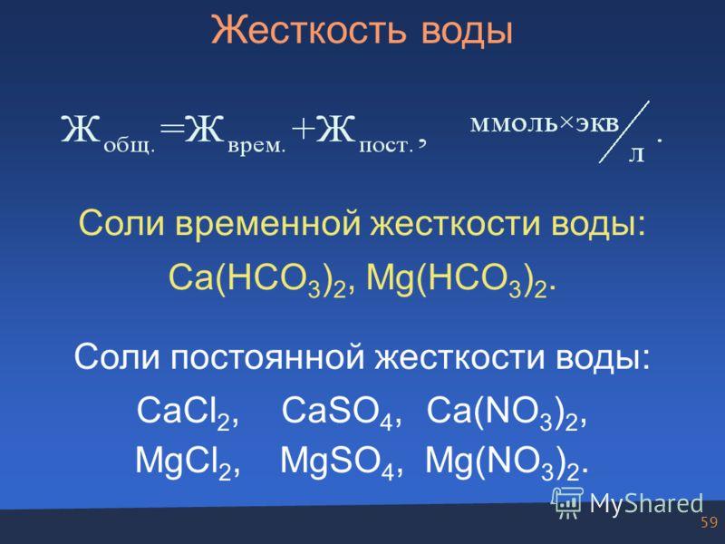 59 Жесткость воды Соли временной жесткости воды: Ca(HCO 3 ) 2, Mg(HCO 3 ) 2. Соли постоянной жесткости воды: CaCl 2,CaSO 4,Ca(NO 3 ) 2, MgCl 2,MgSO 4,Mg(NO 3 ) 2.