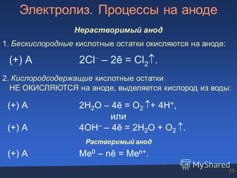 75 Электролиз. Процессы на аноде Нерастворимый анод 1. Бескислородные кислотные остатки окисляются на аноде: (+) А2Cl – 2ē = Cl 2. 2. Кислородсодержащие кислотные остатки НЕ ОКИСЛЯЮТСЯ на аноде, выделяется кислород из воды: (+) А2H 2 O – 4ē = O 2 + 4
