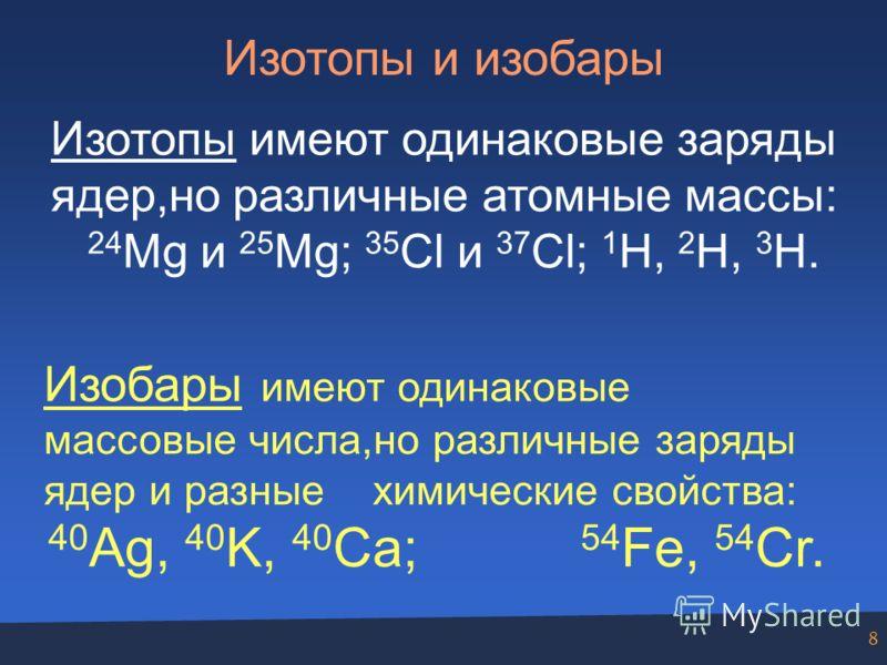 8 Изотопы и изобары Изотопы имеют одинаковые заряды ядер,но различные атомные массы: 24 Mg и 25 Mg; 35 Cl и 37 Cl; 1 H, 2 H, 3 H. Изобары имеют одинаковые массовые числа,но различные заряды ядер и разные химические свойства: 40 Ag, 40 K, 40 Ca; 54 Fe