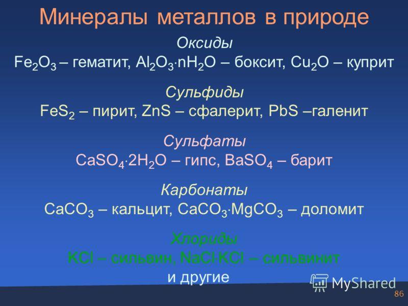 86 Минералы металлов в природе Оксиды Fe 2 O 3 – гематит, Al 2 O 3 nH 2 O – боксит, Cu 2 O – куприт Сульфиды FeS 2 – пирит, ZnS – сфалерит, PbS –галенит Сульфаты CaSO 4 2H 2 O – гипс, BaSO 4 – барит Карбонаты CaCO 3 – кальцит, CaCO 3 MgCO 3 – доломит