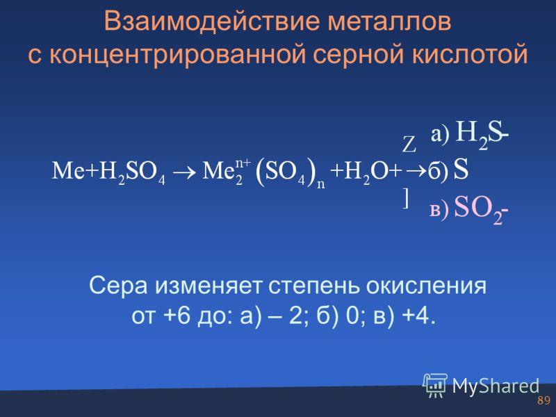 89 Взаимодействие металлов с концентрированной серной кислотой Сера изменяет степень окисления от +6 до: а) – 2; б) 0; в) +4.