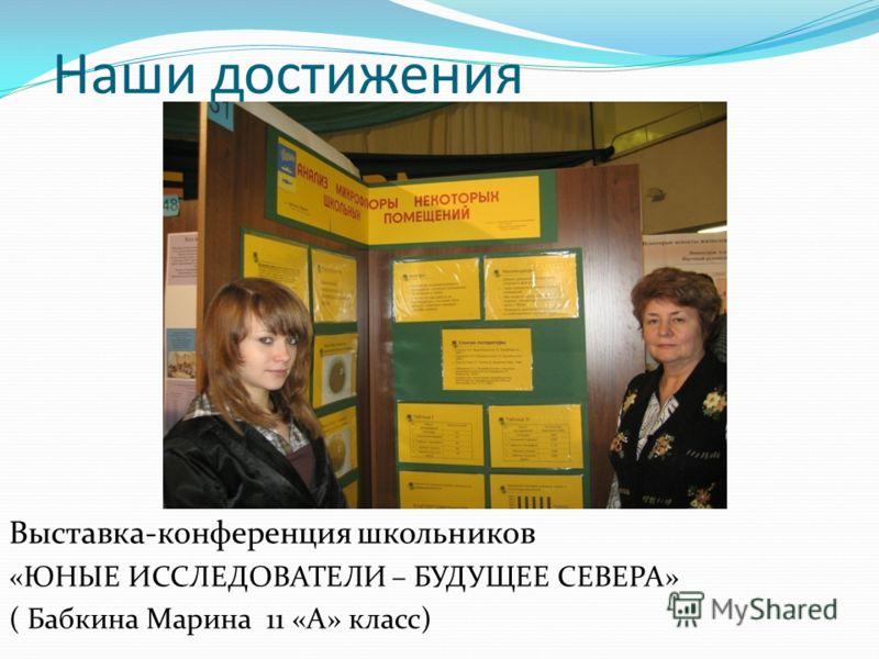 Выставка-конференция школьников «ЮНЫЕ ИССЛЕДОВАТЕЛИ – БУДУЩЕЕ СЕВЕРА» ( Бабкина Марина 11 «А» класс)