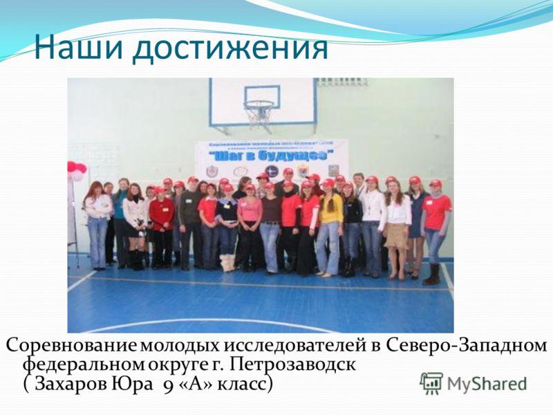 Наши достижения Соревнование молодых исследователей в Северо-Западном федеральном округе г. Петрозаводск ( Захаров Юра 9 «А» класс)