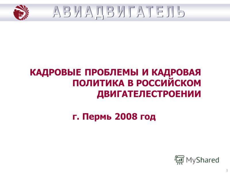 1 КАДРОВЫЕ ПРОБЛЕМЫ И КАДРОВАЯ ПОЛИТИКА В РОССИЙСКОМ ДВИГАТЕЛЕСТРОЕНИИ г. Пермь 2008 год