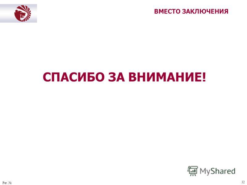 Рег. 32 ВМЕСТО ЗАКЛЮЧЕНИЯ СПАСИБО ЗА ВНИМАНИЕ!