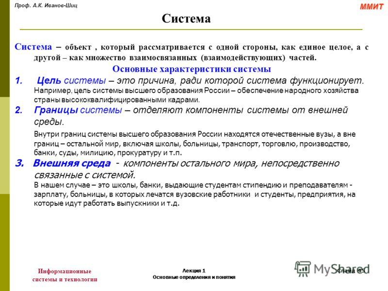 Проф. А.К. Иванов-ШицММИТ Информационные системы и технологии Лекция 1 Основные определения и понятия Слайд 45 Система Система – объект, который рассматривается с одной стороны, как единое целое, а с другой – как множество взаимосвязанных (взаимодейс