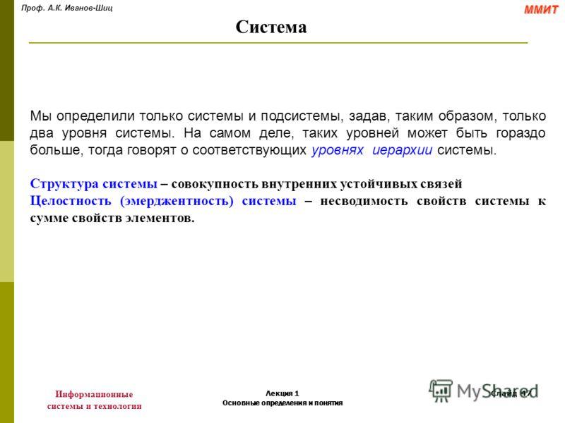 Проф. А.К. Иванов-ШицММИТ Информационные системы и технологии Лекция 1 Основные определения и понятия Слайд 47 Мы определили только системы и подсистемы, задав, таким образом, только два уровня системы. На самом деле, таких уровней может быть гораздо