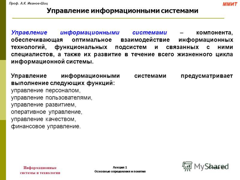 Проф. А.К. Иванов-ШицММИТ Информационные системы и технологии Лекция 1 Основные определения и понятия Слайд 69 Управление информационными системами – компонента, обеспечивающая оптимальное взаимодействие информационных технологий, функциональных подс