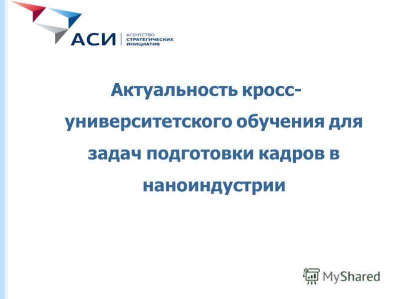 Министерство образования и науки Российской Федерации Федеральное агентство по образованию Актуальность кросс- университетского обучения для задач подготовки кадров в наноиндустрии