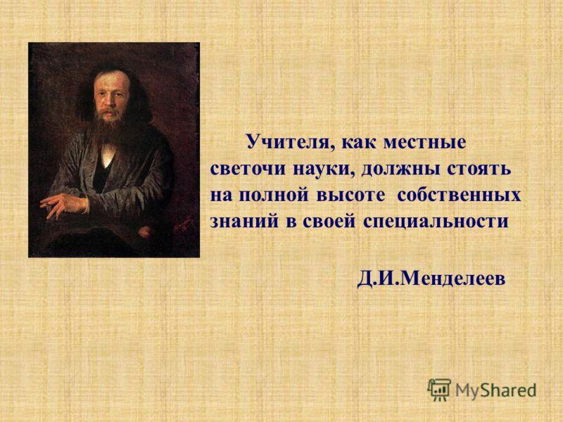 Учителя, как местные светочи науки, должны стоять на полной высоте собственных знаний в своей специальности Д.И.Менделеев