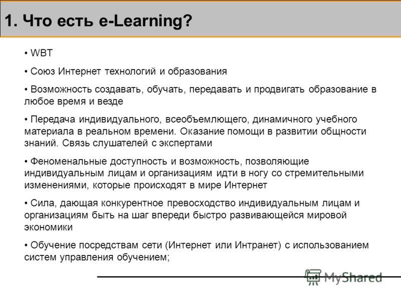 1. Что есть e-Learning? WBT Союз Интернет технологий и образования Возможность создавать, обучать, передавать и продвигать образование в любое время и везде Передача индивидуального, всеобъемлющего, динамичного учебного материала в реальном времени.