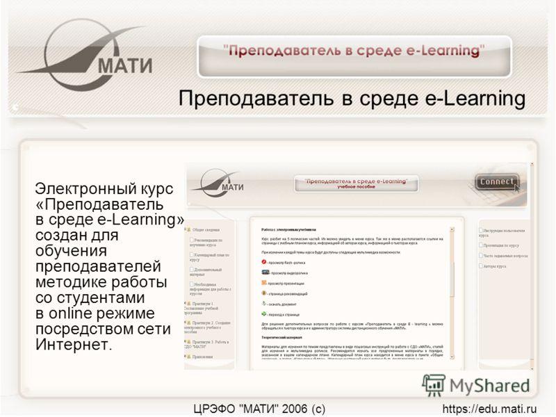 ЦРЭФО МАТИ 2006 (с) https://edu.mati.ru Преподаватель в среде e-Learning Электронный курс «Преподаватель в среде e-Learning» создан для обучения преподавателей методике работы со студентами в online режиме посредством сети Интернет.