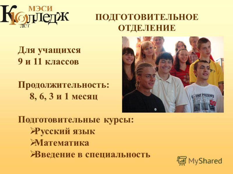 ПОДГОТОВИТЕЛЬНОЕ ОТДЕЛЕНИЕ Для учащихся 9 и 11 классов Продолжительность: 8, 6, 3 и 1 месяц Подготовительные курсы: Русский язык Математика Введение в специальность