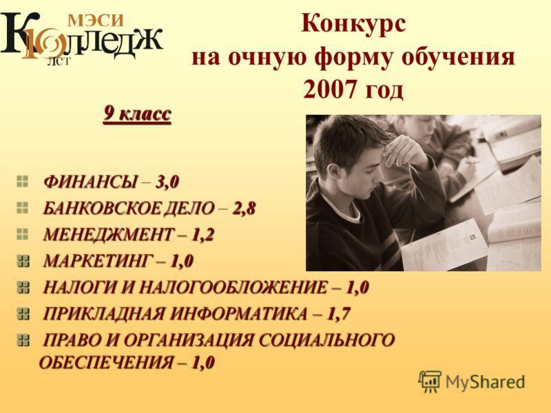 Конкурс на очную форму обучения 2007 год ФИНАНСЫ3,0 ФИНАНСЫ – 3,0 БАНКОВСКОЕ ДЕЛО2,8 БАНКОВСКОЕ ДЕЛО – 2,8 МЕНЕДЖМЕНТ – 1,2 МАРКЕТИНГ – 1,0 МАРКЕТИНГ – 1,0 НАЛОГИ И НАЛОГООБЛОЖЕНИЕ – 1,0 НАЛОГИ И НАЛОГООБЛОЖЕНИЕ – 1,0 ПРИКЛАДНАЯ ИНФОРМАТИКА – 1,7 ПРИ