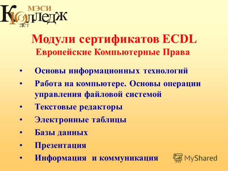Модули сертификатов ECDL Европейские Компьютерные Права Основы информационных технологий Работа на компьютере. Основы операции управления файловой системой Текстовые редакторы Электронные таблицы Базы данных Презентация Информация и коммуникация
