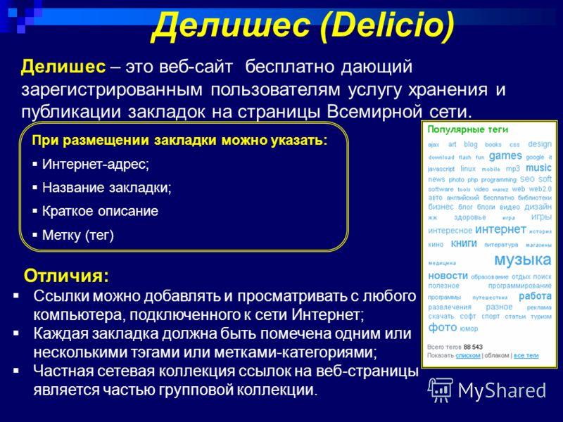 Делишес – это веб-сайт бесплатно дающий зарегистрированным пользователям услугу хранения и публикации закладок на страницы Всемирной сети. Делишес (Delicio) Отличия: Ссылки можно добавлять и просматривать с любого компьютера, подключенного к сети Инт