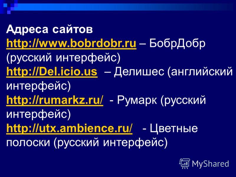 Адреса сайтов http://www.bobrdobr.ruhttp://www.bobrdobr.ru – БобрДобр (русский интерфейс) http://Del.icio.ushttp://Del.icio.us – Делишес (английский интерфейс) http://rumarkz.ru/http://rumarkz.ru/ - Румарк (русский интерфейс) http://utx.ambience.ru/h
