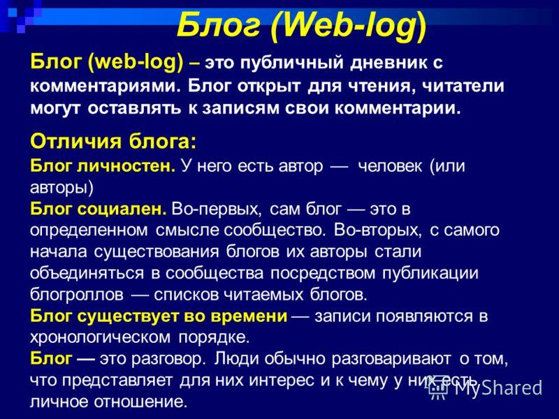 Блог (Web-log) Блог (web-log) – это публичный дневник с комментариями. Блог открыт для чтения, читатели могут оставлять к записям свои комментарии. Отличия блога: Блог личностен. У него есть автор человек (или авторы) Блог социален. Во-первых, сам бл