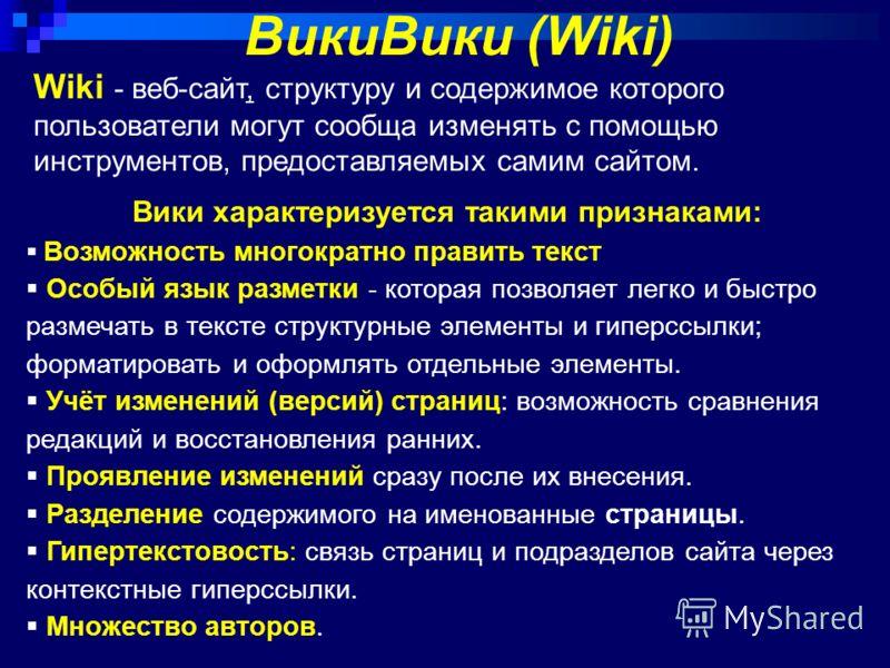 Wiki - веб-сайт, структуру и содержимое которого пользователи могут сообща изменять с помощью инструментов, предоставляемых самим сайтом. ВикиВики (Wiki) Вики характеризуется такими признаками: Возможность многократно править текст Особый язык размет