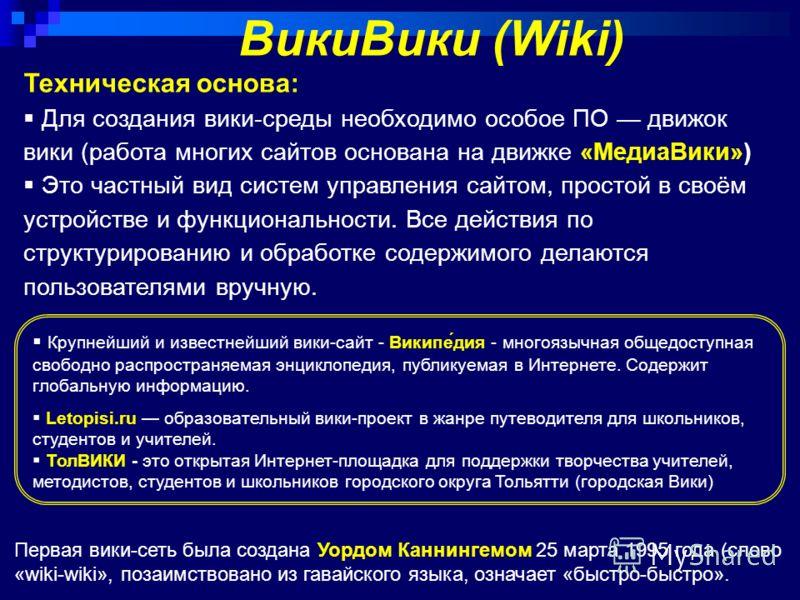 Крупнейший и известнейший вики-сайт - Википе́дия - многоязычная общедоступная свободно распространяемая энциклопедия, публикуемая в Интернете. Содержит глобальную информацию. Letopisi.ru образовательный вики-проект в жанре путеводителя для школьников