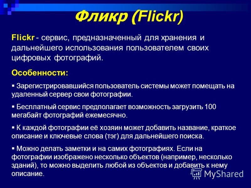 Фликр ( Flickr) Flickr - сервис, предназначенный для хранения и дальнейшего использования пользователем своих цифровых фотографий. Особенности: Зарегистрировавшийся пользователь системы может помещать на удаленный сервер свои фотографии. Бесплатный с