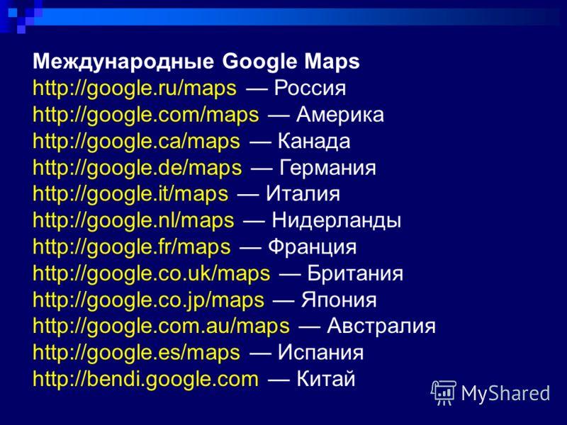 Международные Google Maps http://google.ru/maps Россия http://google.com/maps Америка http://google.ca/maps Канада http://google.de/maps Германия http://google.it/maps Италия http://google.nl/maps Нидерланды http://google.fr/maps Франция http://googl