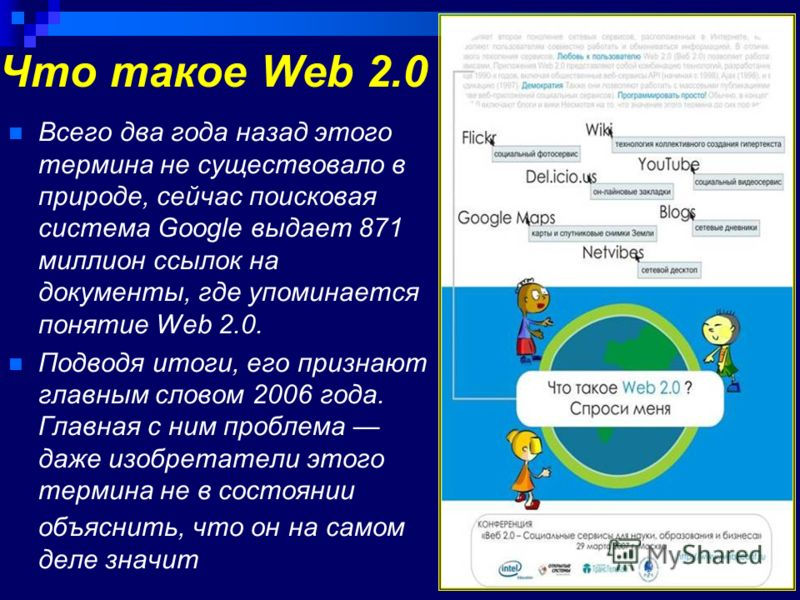 Что такое Web 2.0 Всего два года назад этого термина не существовало в природе, сейчас поисковая система Google выдает 871 миллион ссылок на документы, где упоминается понятие Web 2.0. Подводя итоги, его признают главным словом 2006 года. Главная с н