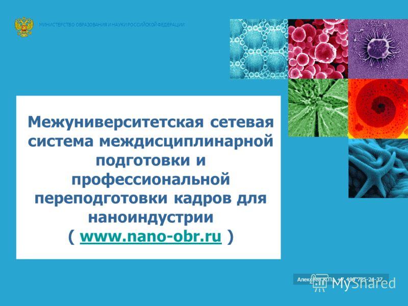 Министерство образования и науки Российской Федерации Федеральное агентство по образованию Алексеев К.П., +7 499 725-24-37 Межуниверситетская сетевая система междисциплинарной подготовки и профессиональной переподготовки кадров для наноиндустрии ( ww