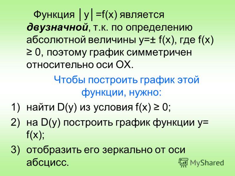 Функция у=f(x) является двузначной, т.к. по определению абсолютной величины у=± f(x), где f(x) 0, поэтому график симметричен относительно оси ОХ. Чтобы построить график этой функции, нужно: 1)найти D(y) из условия f(x) 0; 2)на D(y) построить график ф